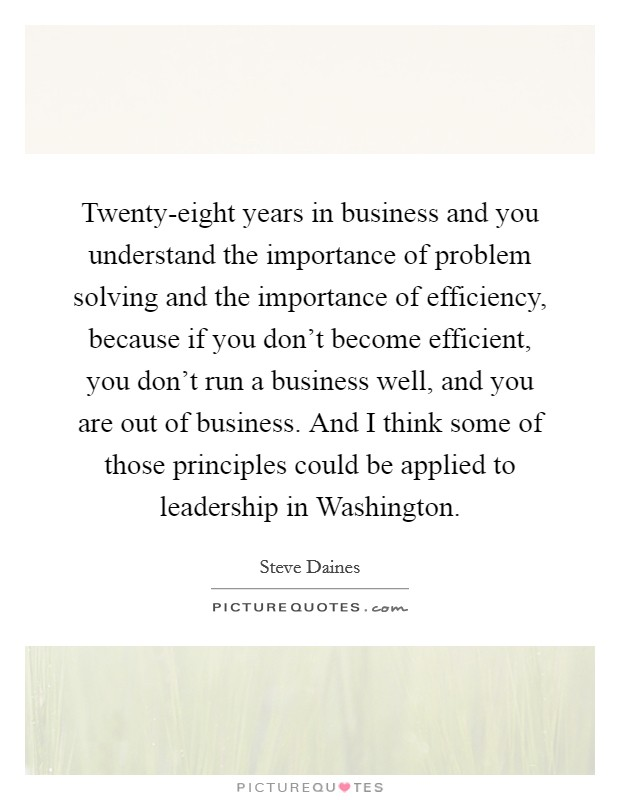 Twenty-eight years in business and you understand the importance of problem solving and the importance of efficiency, because if you don't become efficient, you don't run a business well, and you are out of business. And I think some of those principles could be applied to leadership in Washington Picture Quote #1