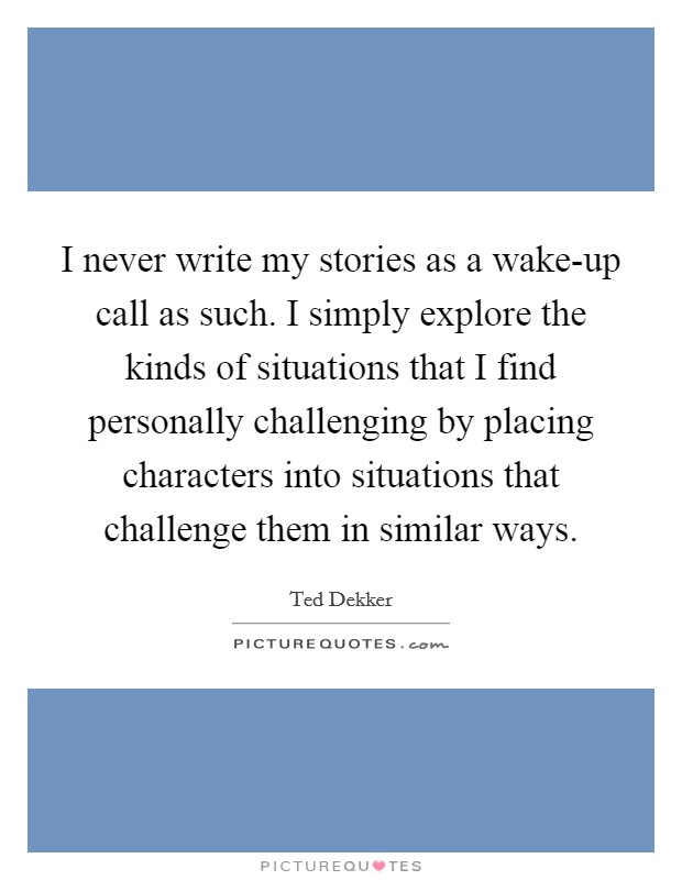 I never write my stories as a wake-up call as such. I simply explore the kinds of situations that I find personally challenging by placing characters into situations that challenge them in similar ways Picture Quote #1
