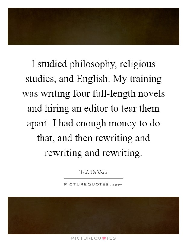I studied philosophy, religious studies, and English. My training was writing four full-length novels and hiring an editor to tear them apart. I had enough money to do that, and then rewriting and rewriting and rewriting Picture Quote #1