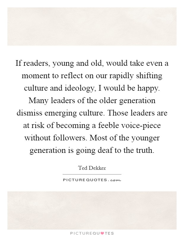If readers, young and old, would take even a moment to reflect on our rapidly shifting culture and ideology, I would be happy. Many leaders of the older generation dismiss emerging culture. Those leaders are at risk of becoming a feeble voice-piece without followers. Most of the younger generation is going deaf to the truth Picture Quote #1
