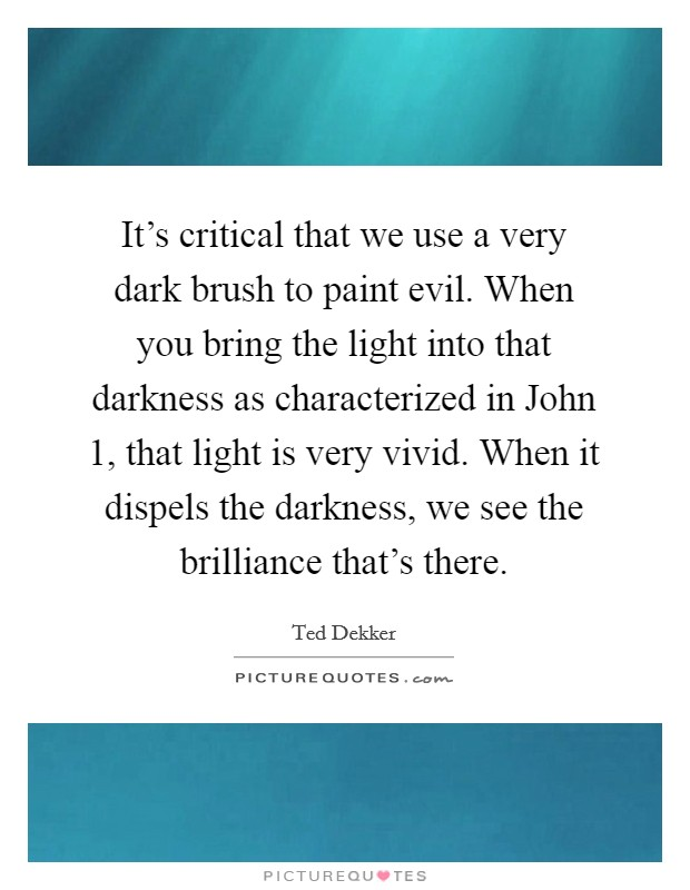 It's critical that we use a very dark brush to paint evil. When you bring the light into that darkness as characterized in John 1, that light is very vivid. When it dispels the darkness, we see the brilliance that's there Picture Quote #1