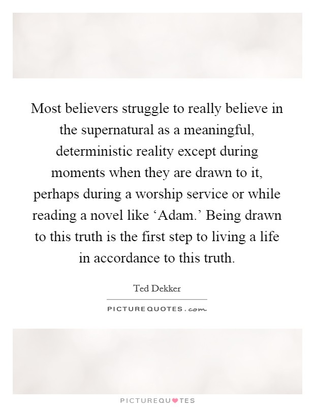 Most believers struggle to really believe in the supernatural as a meaningful, deterministic reality except during moments when they are drawn to it, perhaps during a worship service or while reading a novel like 'Adam.' Being drawn to this truth is the first step to living a life in accordance to this truth Picture Quote #1
