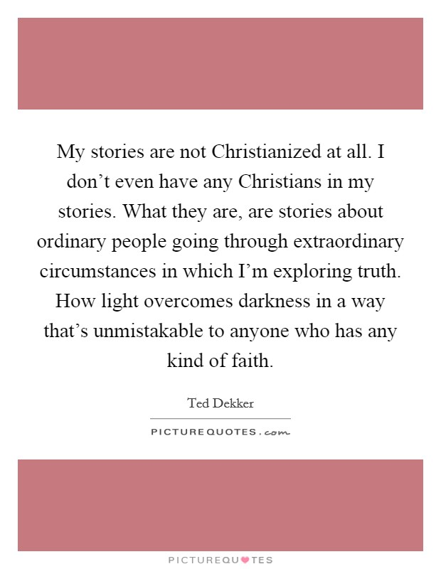 My stories are not Christianized at all. I don't even have any Christians in my stories. What they are, are stories about ordinary people going through extraordinary circumstances in which I'm exploring truth. How light overcomes darkness in a way that's unmistakable to anyone who has any kind of faith Picture Quote #1