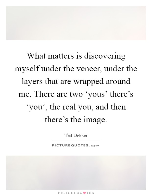 What matters is discovering myself under the veneer, under the layers that are wrapped around me. There are two 'yous' there's 'you', the real you, and then there's the image Picture Quote #1