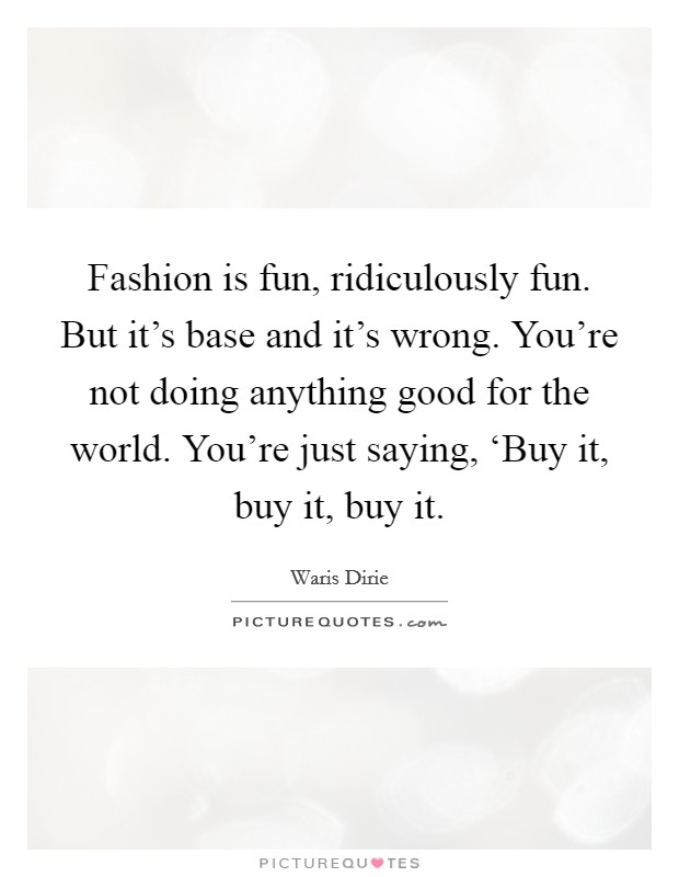 Fashion is fun, ridiculously fun. But it's base and it's wrong. You're not doing anything good for the world. You're just saying, 'Buy it, buy it, buy it Picture Quote #1