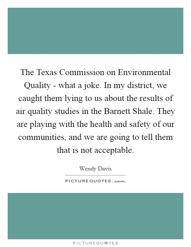 The Texas Commission on Environmental Quality - what a joke. In my district, we caught them lying to us about the results of air quality studies in the Barnett Shale. They are playing with the health and safety of our communities, and we are going to tell them that is not acceptable Picture Quote #1