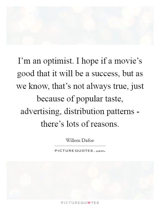 I'm an optimist. I hope if a movie's good that it will be a success, but as we know, that's not always true, just because of popular taste, advertising, distribution patterns - there's lots of reasons Picture Quote #1
