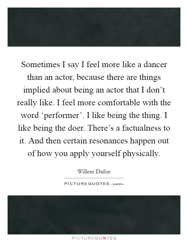 Sometimes I say I feel more like a dancer than an actor, because there are things implied about being an actor that I don't really like. I feel more comfortable with the word 'performer'. I like being the thing. I like being the doer. There's a factualness to it. And then certain resonances happen out of how you apply yourself physically Picture Quote #1