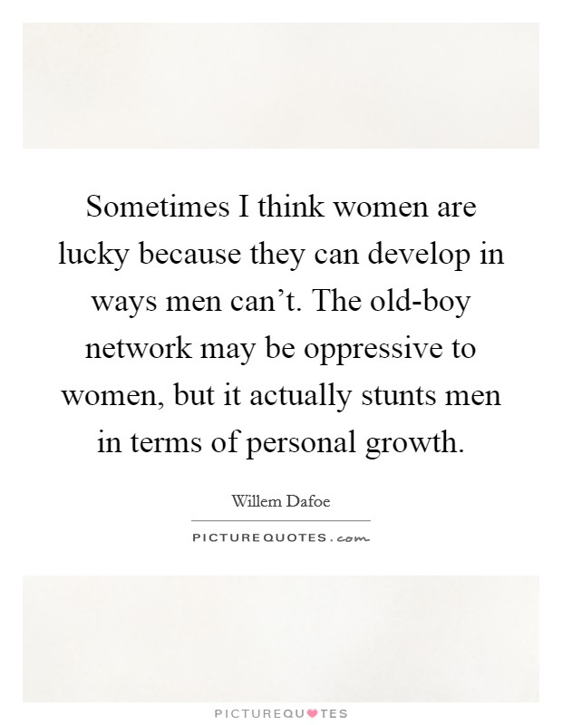 Sometimes I think women are lucky because they can develop in ways men can't. The old-boy network may be oppressive to women, but it actually stunts men in terms of personal growth Picture Quote #1