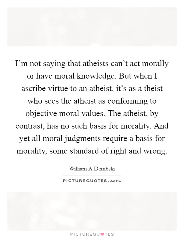 I'm not saying that atheists can't act morally or have moral knowledge. But when I ascribe virtue to an atheist, it's as a theist who sees the atheist as conforming to objective moral values. The atheist, by contrast, has no such basis for morality. And yet all moral judgments require a basis for morality, some standard of right and wrong Picture Quote #1