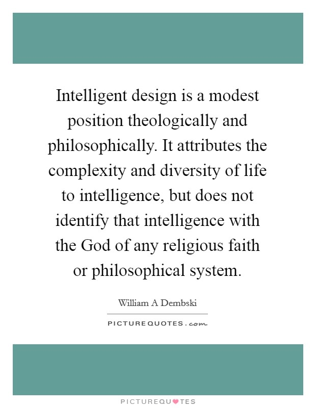 Intelligent design is a modest position theologically and philosophically. It attributes the complexity and diversity of life to intelligence, but does not identify that intelligence with the God of any religious faith or philosophical system Picture Quote #1
