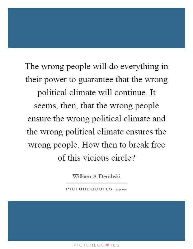 The wrong people will do everything in their power to guarantee that the wrong political climate will continue. It seems, then, that the wrong people ensure the wrong political climate and the wrong political climate ensures the wrong people. How then to break free of this vicious circle? Picture Quote #1