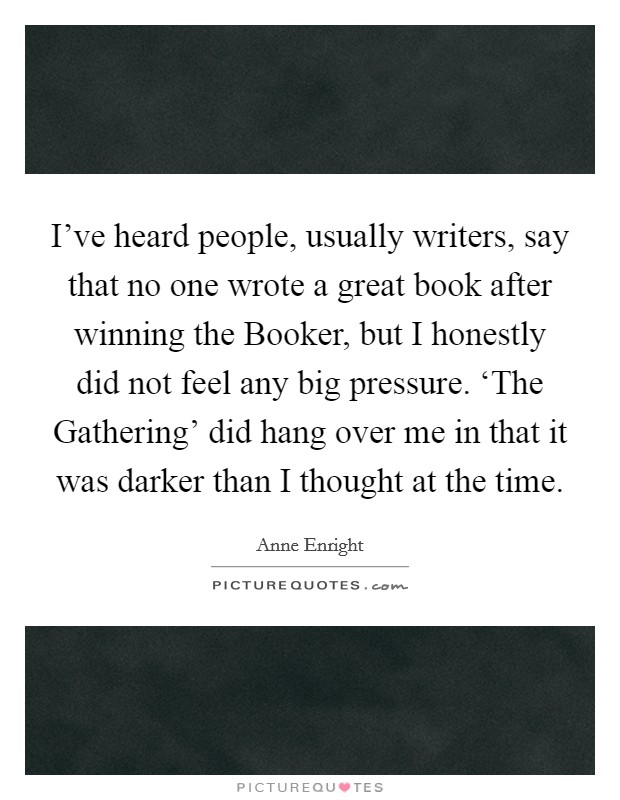 I've heard people, usually writers, say that no one wrote a great book after winning the Booker, but I honestly did not feel any big pressure. 'The Gathering' did hang over me in that it was darker than I thought at the time Picture Quote #1