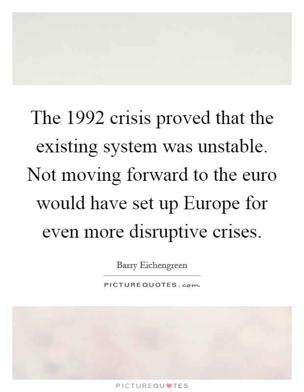 The 1992 crisis proved that the existing system was unstable. Not moving forward to the euro would have set up Europe for even more disruptive crises Picture Quote #1