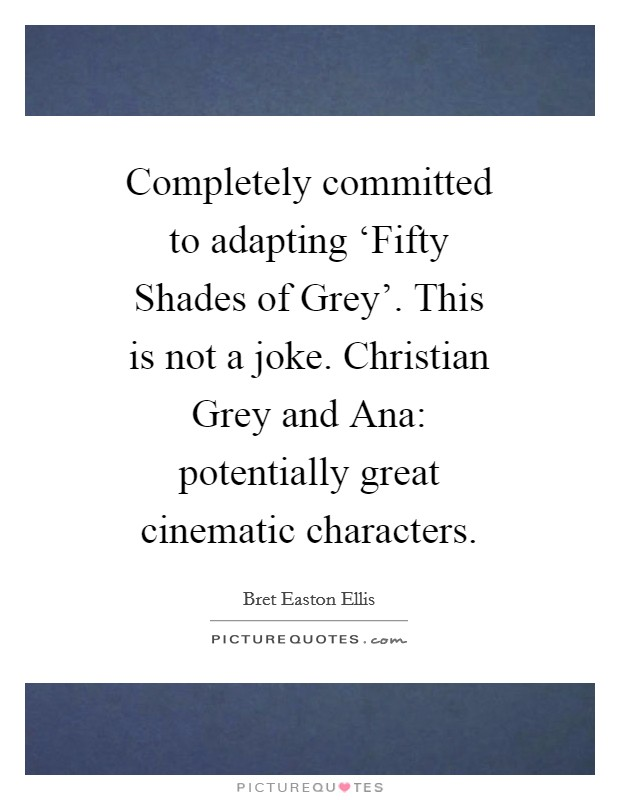 Completely committed to adapting 'Fifty Shades of Grey'. This is not a joke. Christian Grey and Ana: potentially great cinematic characters Picture Quote #1