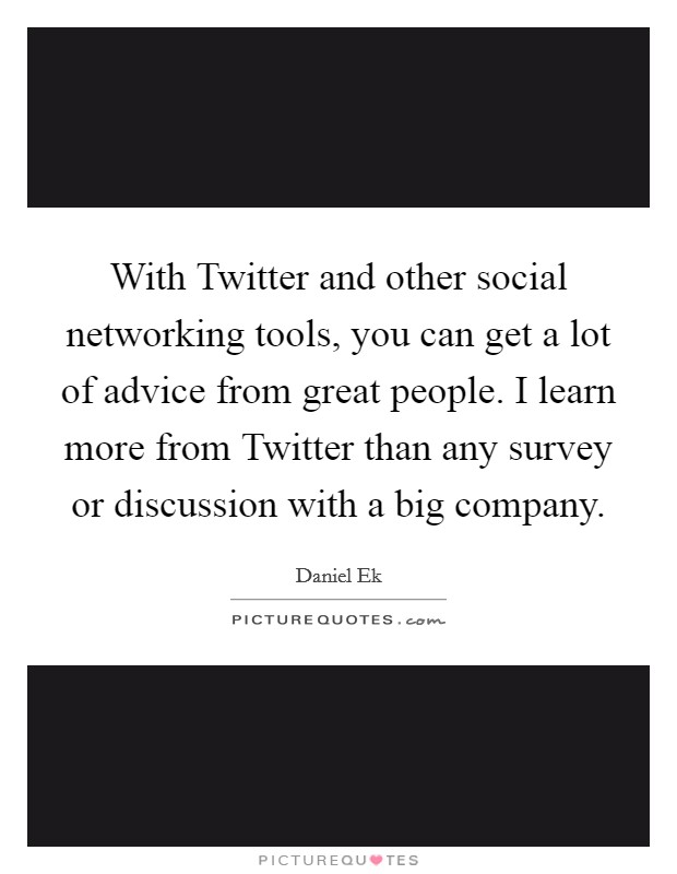 With Twitter and other social networking tools, you can get a lot of advice from great people. I learn more from Twitter than any survey or discussion with a big company Picture Quote #1