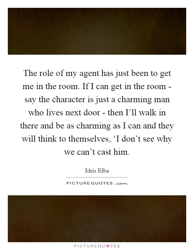 The role of my agent has just been to get me in the room. If I can get in the room - say the character is just a charming man who lives next door - then I'll walk in there and be as charming as I can and they will think to themselves, 'I don't see why we can't cast him Picture Quote #1