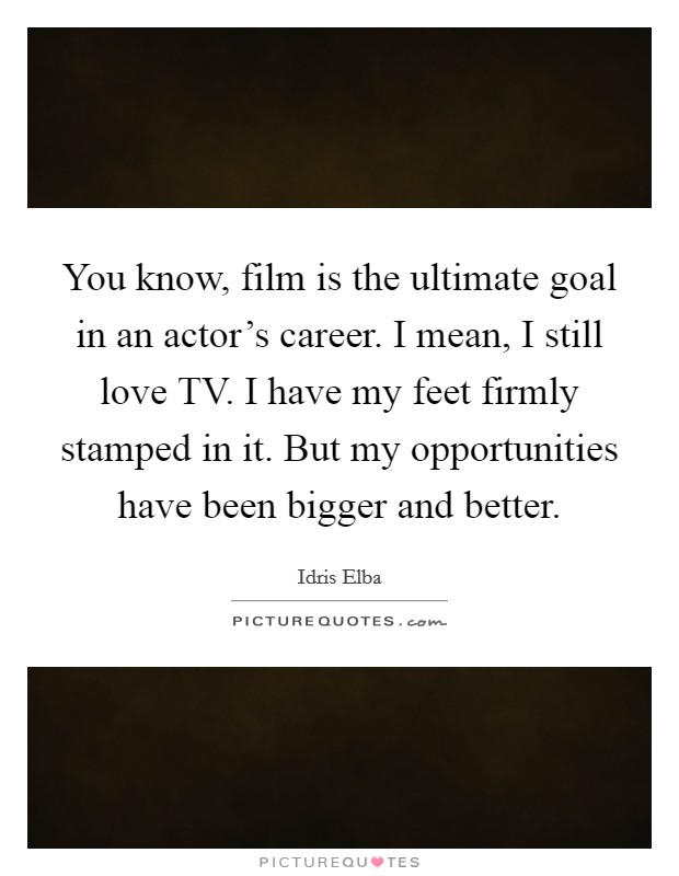 You know, film is the ultimate goal in an actor's career. I mean, I still love TV. I have my feet firmly stamped in it. But my opportunities have been bigger and better Picture Quote #1