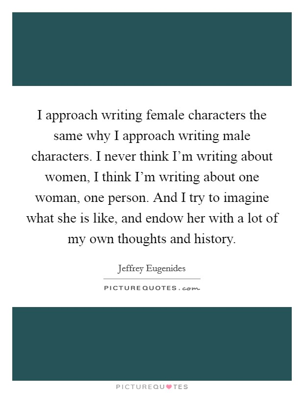 I approach writing female characters the same why I approach writing male characters. I never think I'm writing about women, I think I'm writing about one woman, one person. And I try to imagine what she is like, and endow her with a lot of my own thoughts and history Picture Quote #1