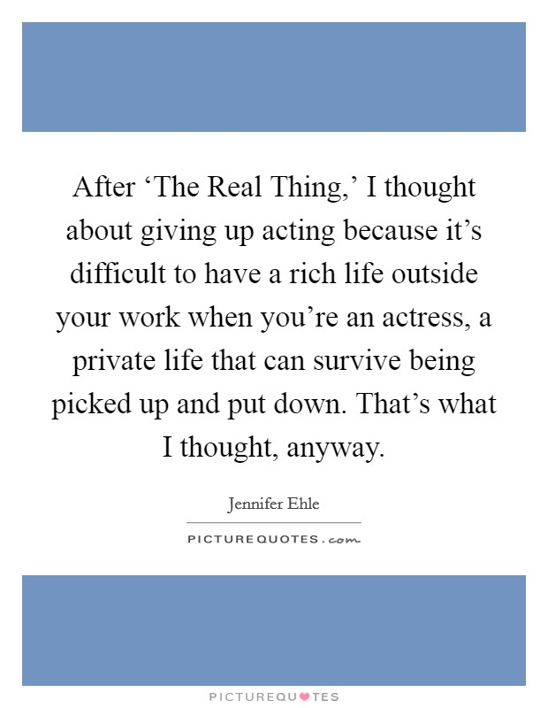After 'The Real Thing,' I thought about giving up acting because it's difficult to have a rich life outside your work when you're an actress, a private life that can survive being picked up and put down. That's what I thought, anyway Picture Quote #1