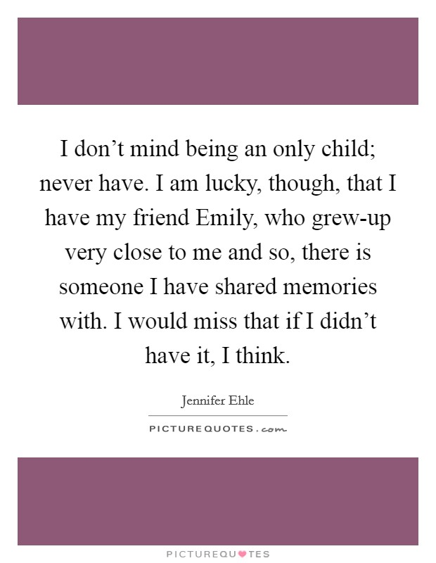 I don't mind being an only child; never have. I am lucky, though, that I have my friend Emily, who grew-up very close to me and so, there is someone I have shared memories with. I would miss that if I didn't have it, I think Picture Quote #1