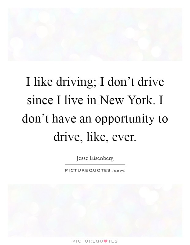 I like driving; I don't drive since I live in New York. I don't have an opportunity to drive, like, ever Picture Quote #1