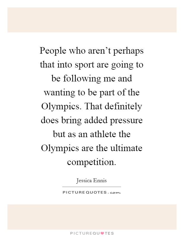 People who aren't perhaps that into sport are going to be following me and wanting to be part of the Olympics. That definitely does bring added pressure but as an athlete the Olympics are the ultimate competition Picture Quote #1