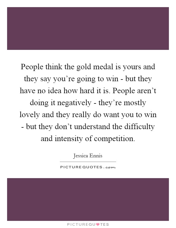 People think the gold medal is yours and they say you're going to win - but they have no idea how hard it is. People aren't doing it negatively - they're mostly lovely and they really do want you to win - but they don't understand the difficulty and intensity of competition Picture Quote #1