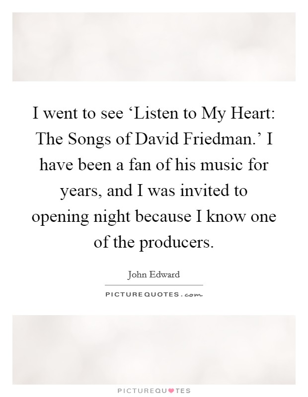 I went to see 'Listen to My Heart: The Songs of David Friedman.' I have been a fan of his music for years, and I was invited to opening night because I know one of the producers Picture Quote #1