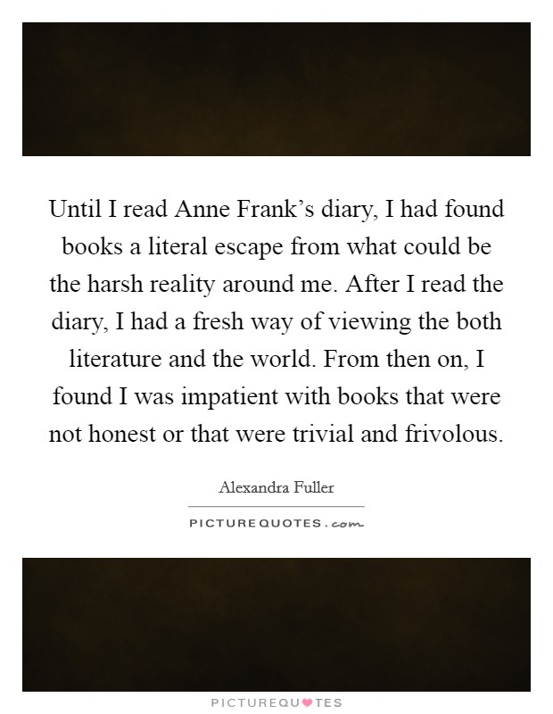 Until I read Anne Frank's diary, I had found books a literal escape from what could be the harsh reality around me. After I read the diary, I had a fresh way of viewing the both literature and the world. From then on, I found I was impatient with books that were not honest or that were trivial and frivolous Picture Quote #1