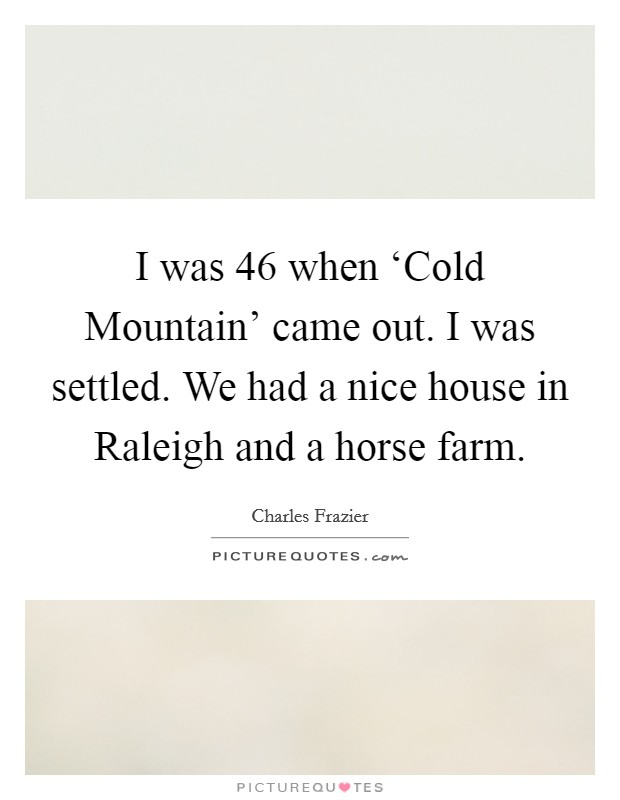 I was 46 when 'Cold Mountain' came out. I was settled. We had a nice house in Raleigh and a horse farm Picture Quote #1