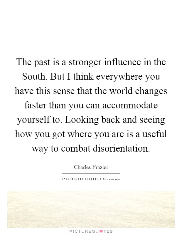 The past is a stronger influence in the South. But I think everywhere you have this sense that the world changes faster than you can accommodate yourself to. Looking back and seeing how you got where you are is a useful way to combat disorientation Picture Quote #1
