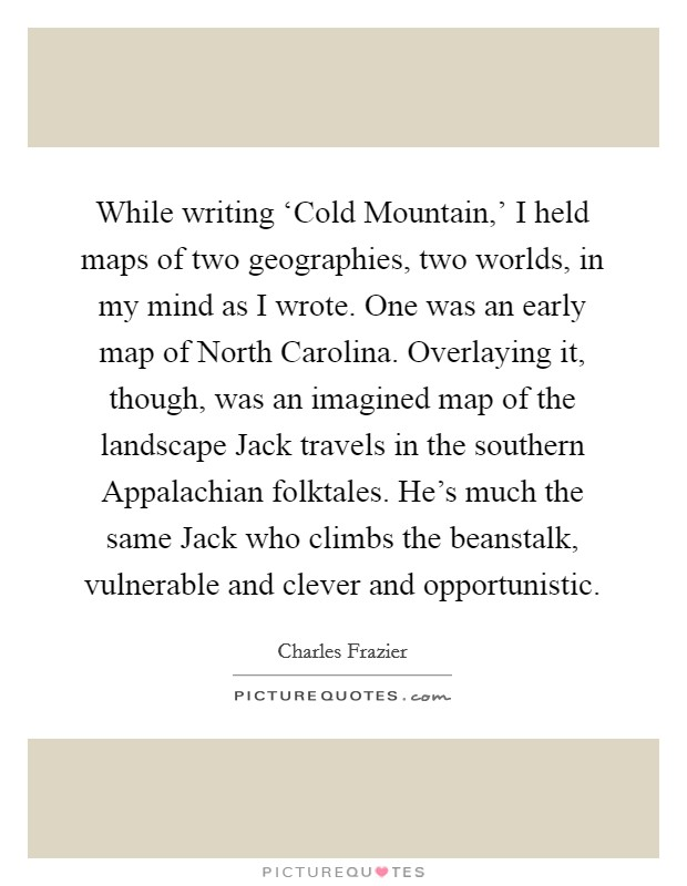 While writing 'Cold Mountain,' I held maps of two geographies, two worlds, in my mind as I wrote. One was an early map of North Carolina. Overlaying it, though, was an imagined map of the landscape Jack travels in the southern Appalachian folktales. He's much the same Jack who climbs the beanstalk, vulnerable and clever and opportunistic Picture Quote #1