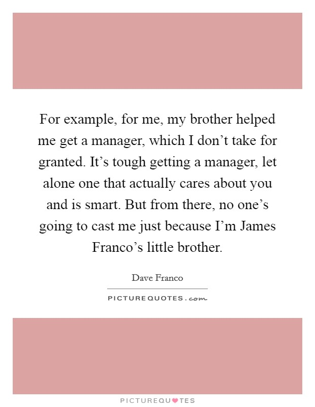 For example, for me, my brother helped me get a manager, which I don't take for granted. It's tough getting a manager, let alone one that actually cares about you and is smart. But from there, no one's going to cast me just because I'm James Franco's little brother Picture Quote #1