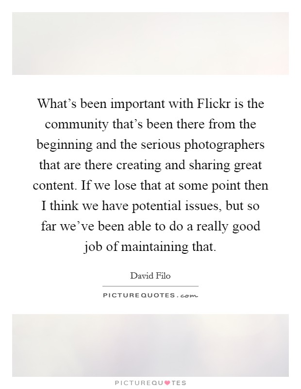 What's been important with Flickr is the community that's been there from the beginning and the serious photographers that are there creating and sharing great content. If we lose that at some point then I think we have potential issues, but so far we've been able to do a really good job of maintaining that Picture Quote #1