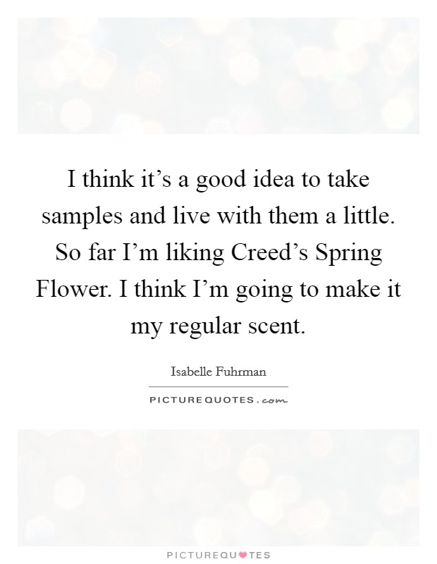 I think it's a good idea to take samples and live with them a little. So far I'm liking Creed's Spring Flower. I think I'm going to make it my regular scent Picture Quote #1