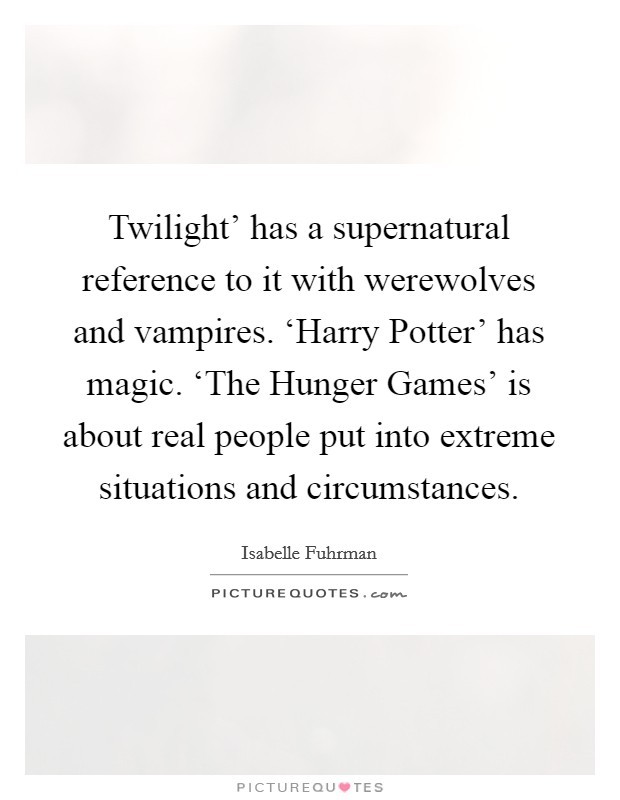 Twilight' has a supernatural reference to it with werewolves and vampires. 'Harry Potter' has magic. 'The Hunger Games' is about real people put into extreme situations and circumstances Picture Quote #1
