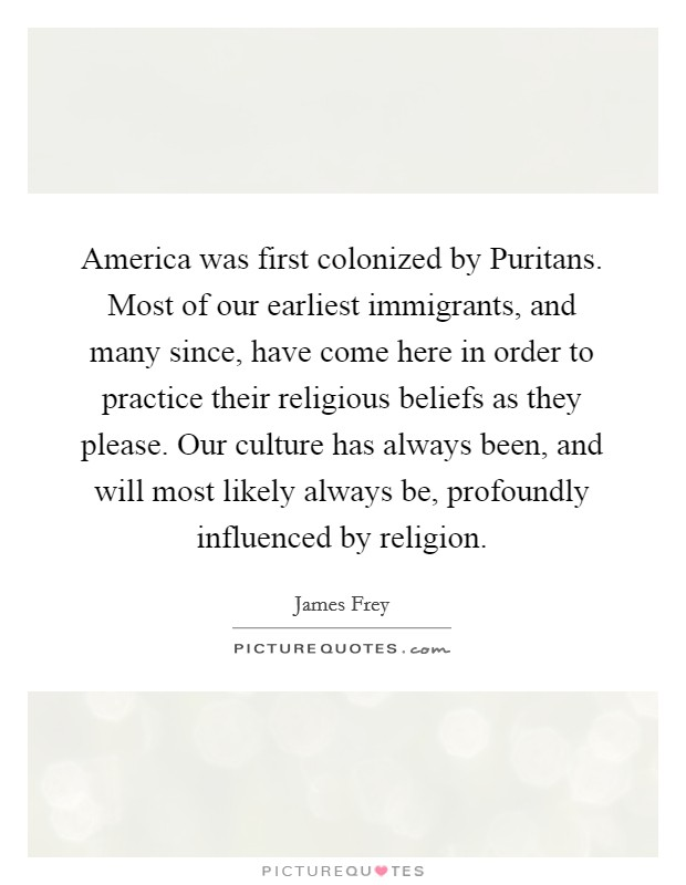 America was first colonized by Puritans. Most of our earliest immigrants, and many since, have come here in order to practice their religious beliefs as they please. Our culture has always been, and will most likely always be, profoundly influenced by religion Picture Quote #1