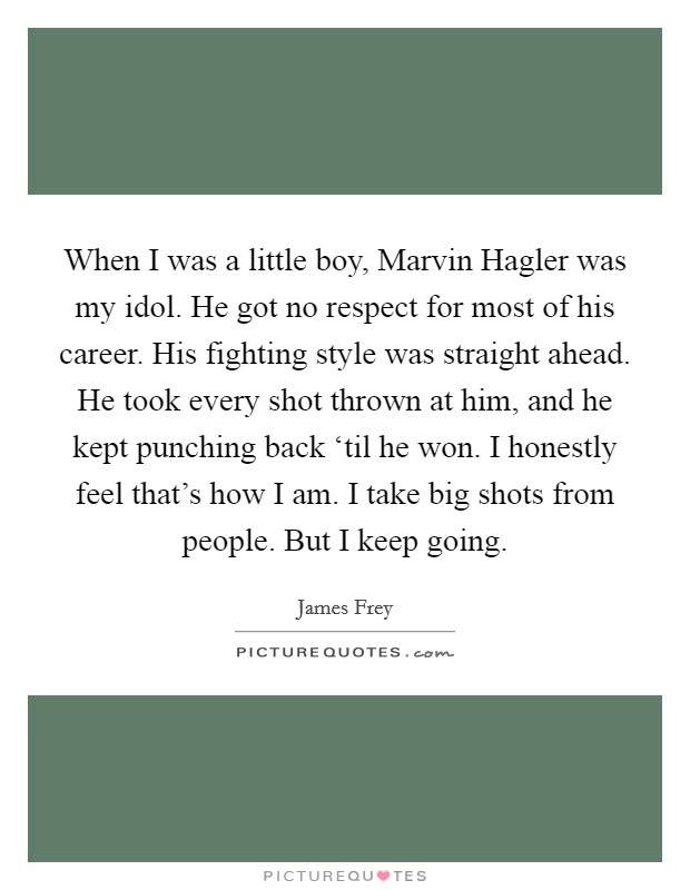 When I was a little boy, Marvin Hagler was my idol. He got no respect for most of his career. His fighting style was straight ahead. He took every shot thrown at him, and he kept punching back 'til he won. I honestly feel that's how I am. I take big shots from people. But I keep going Picture Quote #1