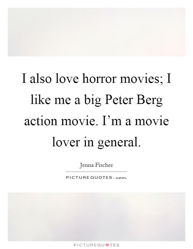 I also love horror movies; I like me a big Peter Berg action movie. I'm a movie lover in general Picture Quote #1