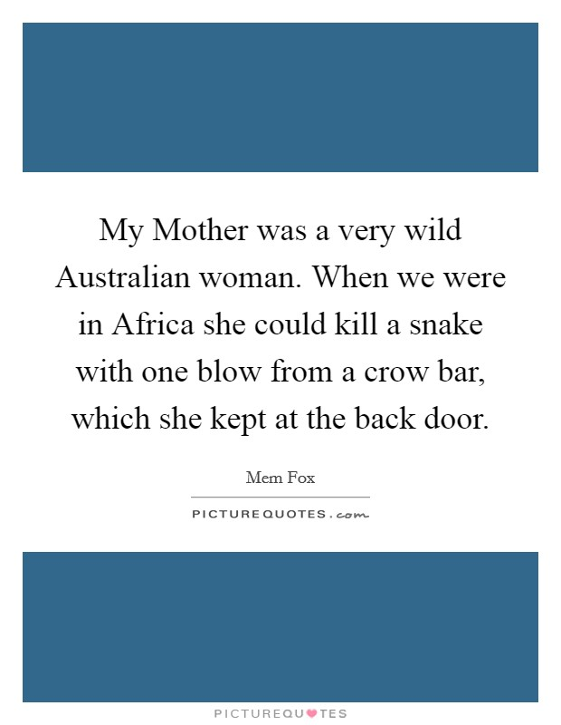My Mother was a very wild Australian woman. When we were in Africa she could kill a snake with one blow from a crow bar, which she kept at the back door Picture Quote #1