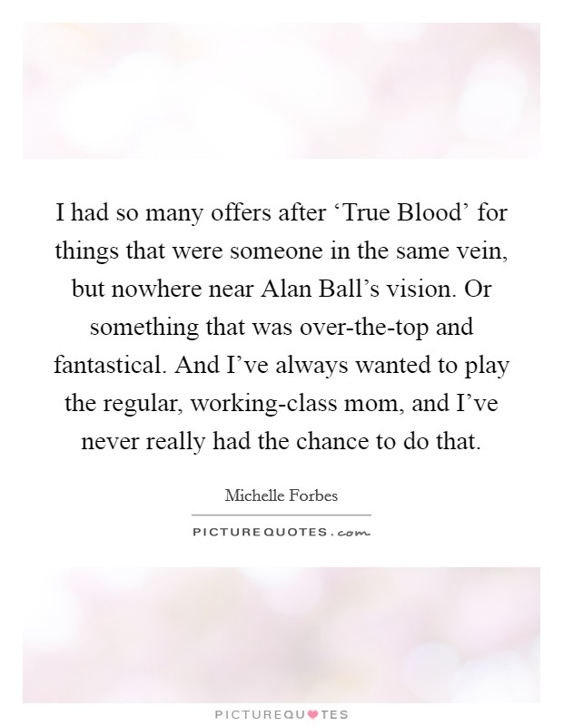 I had so many offers after 'True Blood' for things that were someone in the same vein, but nowhere near Alan Ball's vision. Or something that was over-the-top and fantastical. And I've always wanted to play the regular, working-class mom, and I've never really had the chance to do that Picture Quote #1