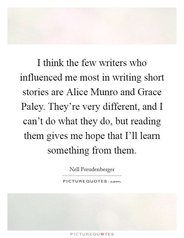 I think the few writers who influenced me most in writing short stories are Alice Munro and Grace Paley. They're very different, and I can't do what they do, but reading them gives me hope that I'll learn something from them Picture Quote #1