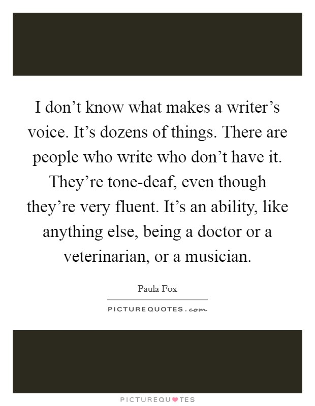 I don't know what makes a writer's voice. It's dozens of things. There are people who write who don't have it. They're tone-deaf, even though they're very fluent. It's an ability, like anything else, being a doctor or a veterinarian, or a musician Picture Quote #1