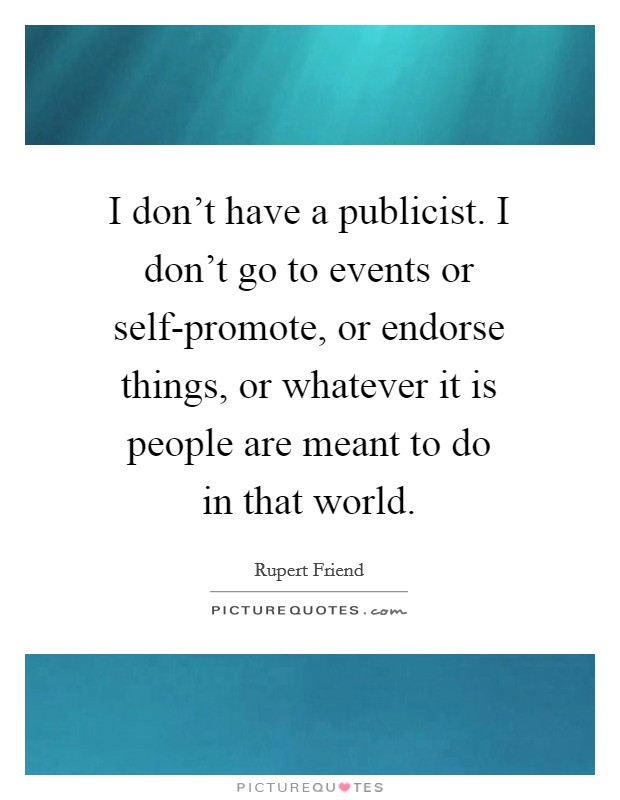 I don't have a publicist. I don't go to events or self-promote, or endorse things, or whatever it is people are meant to do in that world Picture Quote #1