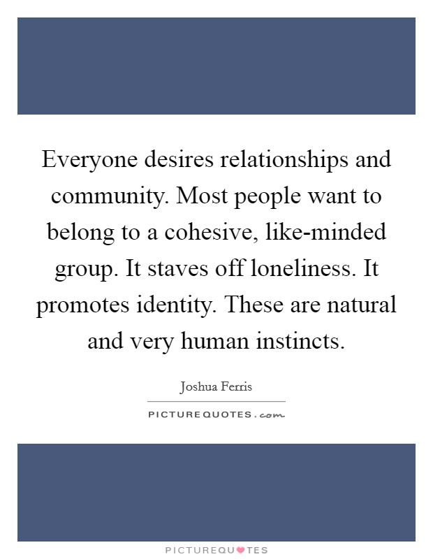 Everyone desires relationships and community. Most people want to belong to a cohesive, like-minded group. It staves off loneliness. It promotes identity. These are natural and very human instincts Picture Quote #1