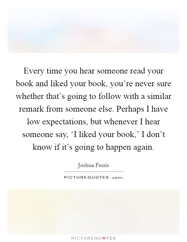 Every time you hear someone read your book and liked your book, you're never sure whether that's going to follow with a similar remark from someone else. Perhaps I have low expectations, but whenever I hear someone say, 'I liked your book,' I don't know if it's going to happen again Picture Quote #1