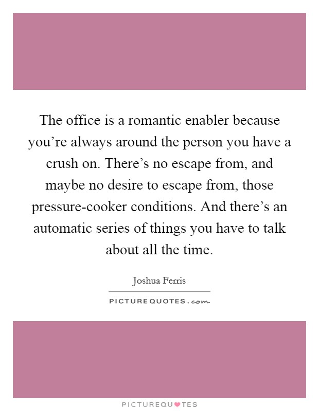 The office is a romantic enabler because you're always around the person you have a crush on. There's no escape from, and maybe no desire to escape from, those pressure-cooker conditions. And there's an automatic series of things you have to talk about all the time Picture Quote #1