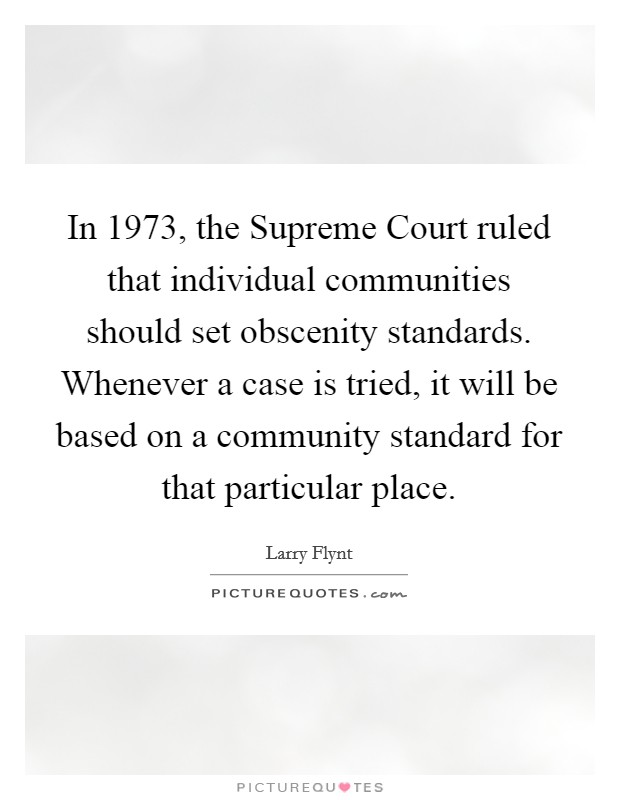 In 1973, the Supreme Court ruled that individual communities should set obscenity standards. Whenever a case is tried, it will be based on a community standard for that particular place Picture Quote #1