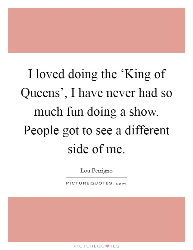 I loved doing the 'King of Queens', I have never had so much fun doing a show. People got to see a different side of me Picture Quote #1